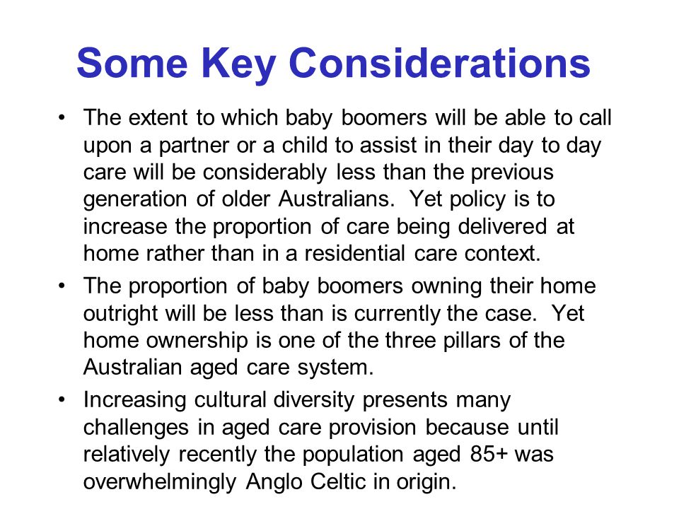 Some Key Considerations The extent to which baby boomers will be able to call upon a partner or a child to assist in their day to day care will be considerably less than the previous generation of older Australians.