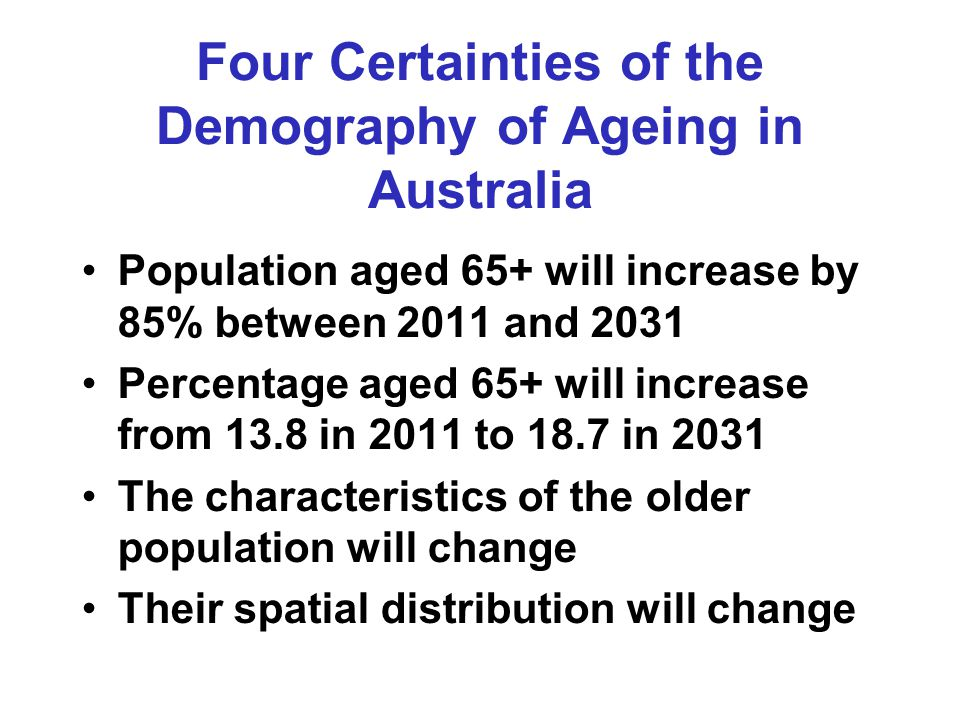 Four Certainties of the Demography of Ageing in Australia Population aged 65+ will increase by 85% between 2011 and 2031 Percentage aged 65+ will increase from 13.8 in 2011 to 18.7 in 2031 The characteristics of the older population will change Their spatial distribution will change