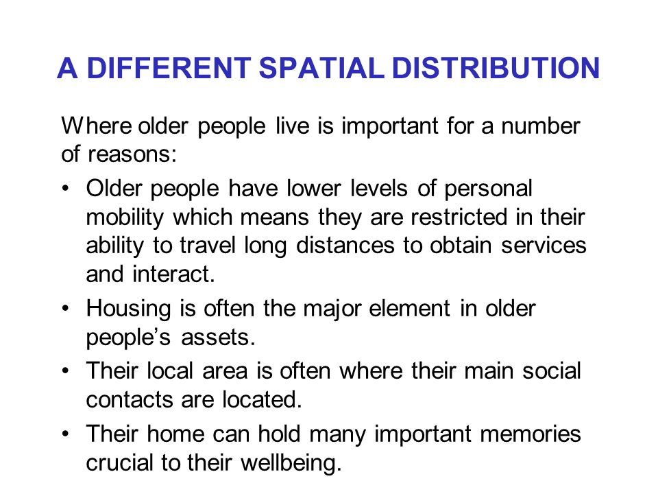 A DIFFERENT SPATIAL DISTRIBUTION Where older people live is important for a number of reasons: Older people have lower levels of personal mobility which means they are restricted in their ability to travel long distances to obtain services and interact.