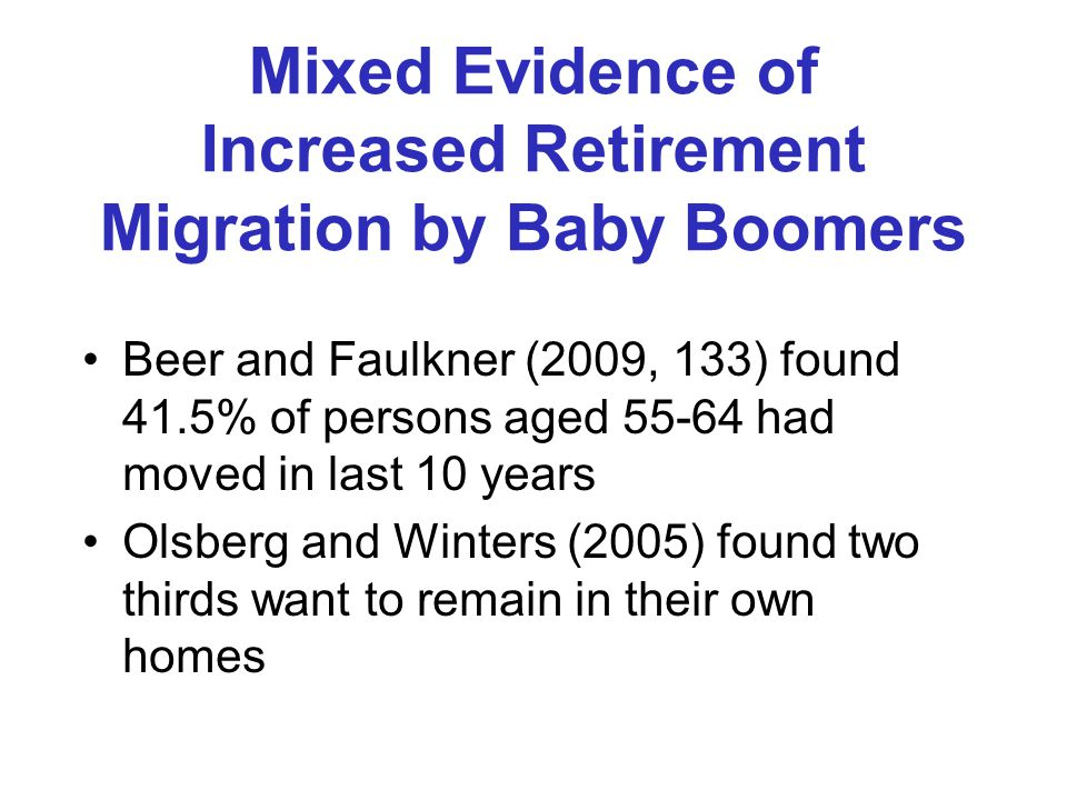 Mixed Evidence of Increased Retirement Migration by Baby Boomers Beer and Faulkner (2009, 133) found 41.5% of persons aged 55-64 had moved in last 10 years Olsberg and Winters (2005) found two thirds want to remain in their own homes