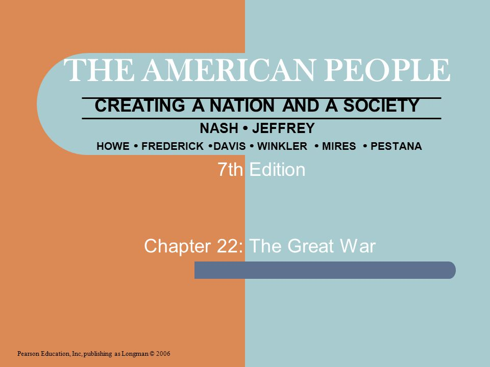 THE AMERICAN PEOPLE CREATING A NATION AND A SOCIETY NASH  JEFFREY HOWE  FREDERICK  DAVIS  WINKLER  MIRES  PESTANA Chapter 22: The Great War Pearson Education, Inc, publishing as Longman © 2006 7th Edition