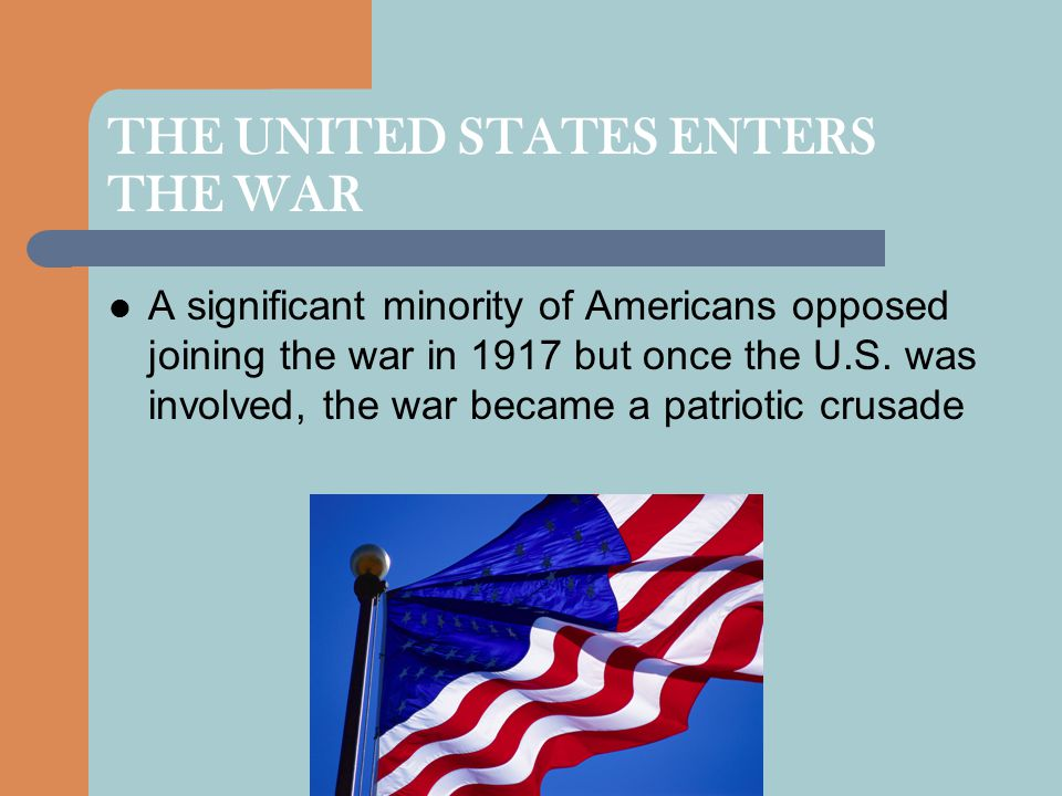 THE UNITED STATES ENTERS THE WAR A significant minority of Americans opposed joining the war in 1917 but once the U.S.