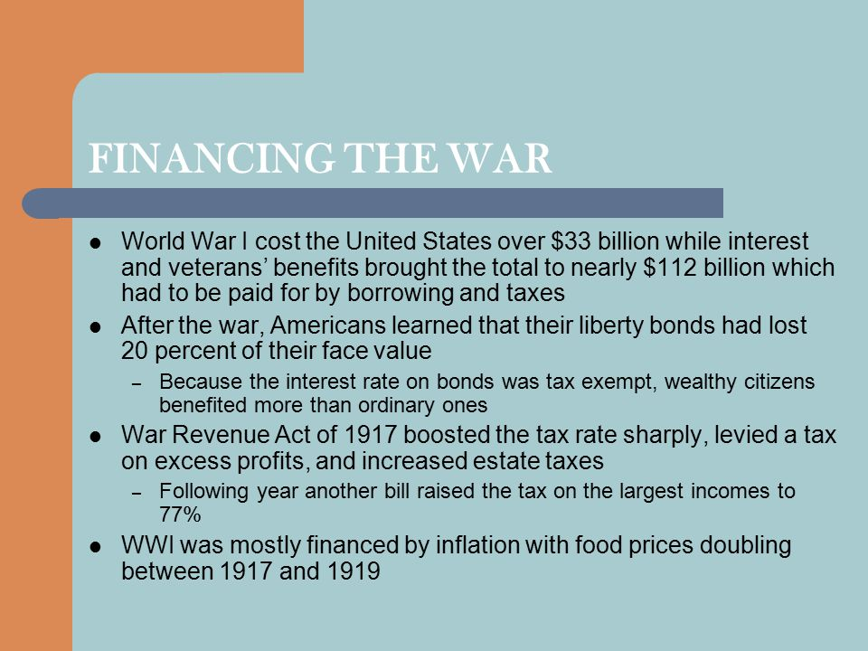 FINANCING THE WAR World War I cost the United States over $33 billion while interest and veterans' benefits brought the total to nearly $112 billion which had to be paid for by borrowing and taxes After the war, Americans learned that their liberty bonds had lost 20 percent of their face value – Because the interest rate on bonds was tax exempt, wealthy citizens benefited more than ordinary ones War Revenue Act of 1917 boosted the tax rate sharply, levied a tax on excess profits, and increased estate taxes – Following year another bill raised the tax on the largest incomes to 77% WWI was mostly financed by inflation with food prices doubling between 1917 and 1919