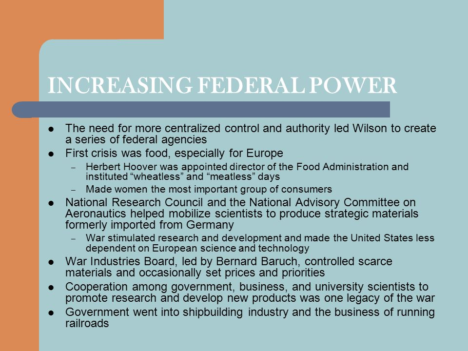 INCREASING FEDERAL POWER The need for more centralized control and authority led Wilson to create a series of federal agencies First crisis was food, especially for Europe – Herbert Hoover was appointed director of the Food Administration and instituted wheatless and meatless days – Made women the most important group of consumers National Research Council and the National Advisory Committee on Aeronautics helped mobilize scientists to produce strategic materials formerly imported from Germany – War stimulated research and development and made the United States less dependent on European science and technology War Industries Board, led by Bernard Baruch, controlled scarce materials and occasionally set prices and priorities Cooperation among government, business, and university scientists to promote research and develop new products was one legacy of the war Government went into shipbuilding industry and the business of running railroads