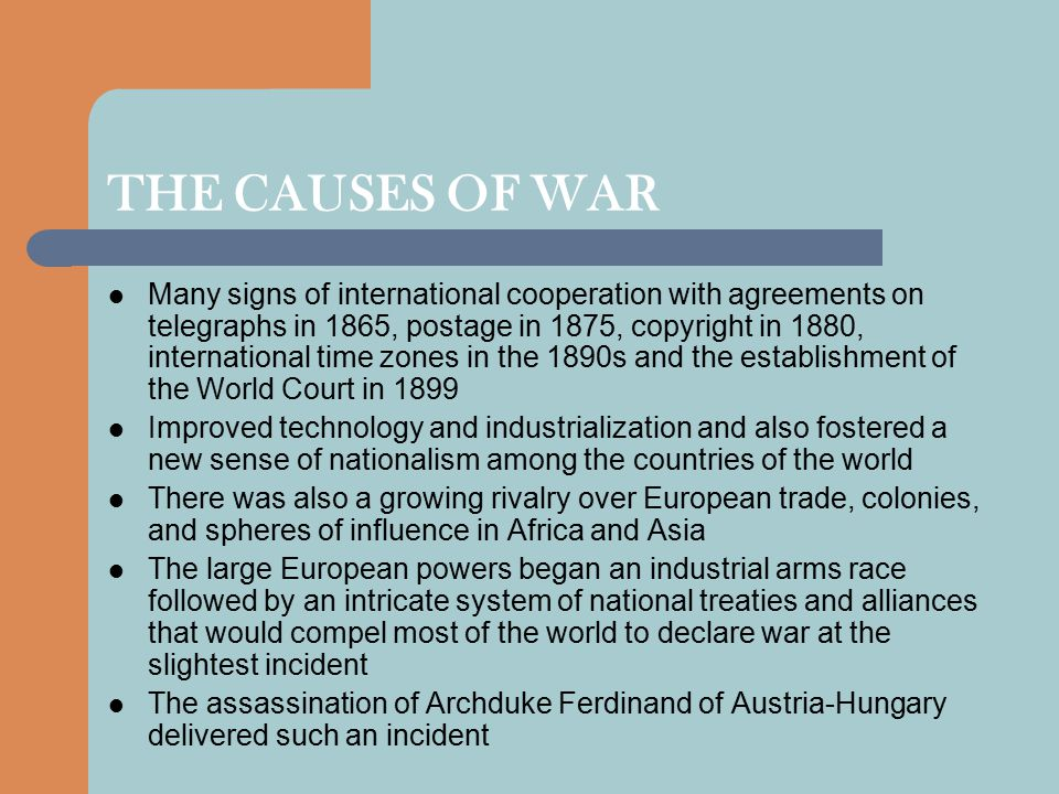THE CAUSES OF WAR Many signs of international cooperation with agreements on telegraphs in 1865, postage in 1875, copyright in 1880, international time zones in the 1890s and the establishment of the World Court in 1899 Improved technology and industrialization and also fostered a new sense of nationalism among the countries of the world There was also a growing rivalry over European trade, colonies, and spheres of influence in Africa and Asia The large European powers began an industrial arms race followed by an intricate system of national treaties and alliances that would compel most of the world to declare war at the slightest incident The assassination of Archduke Ferdinand of Austria-Hungary delivered such an incident