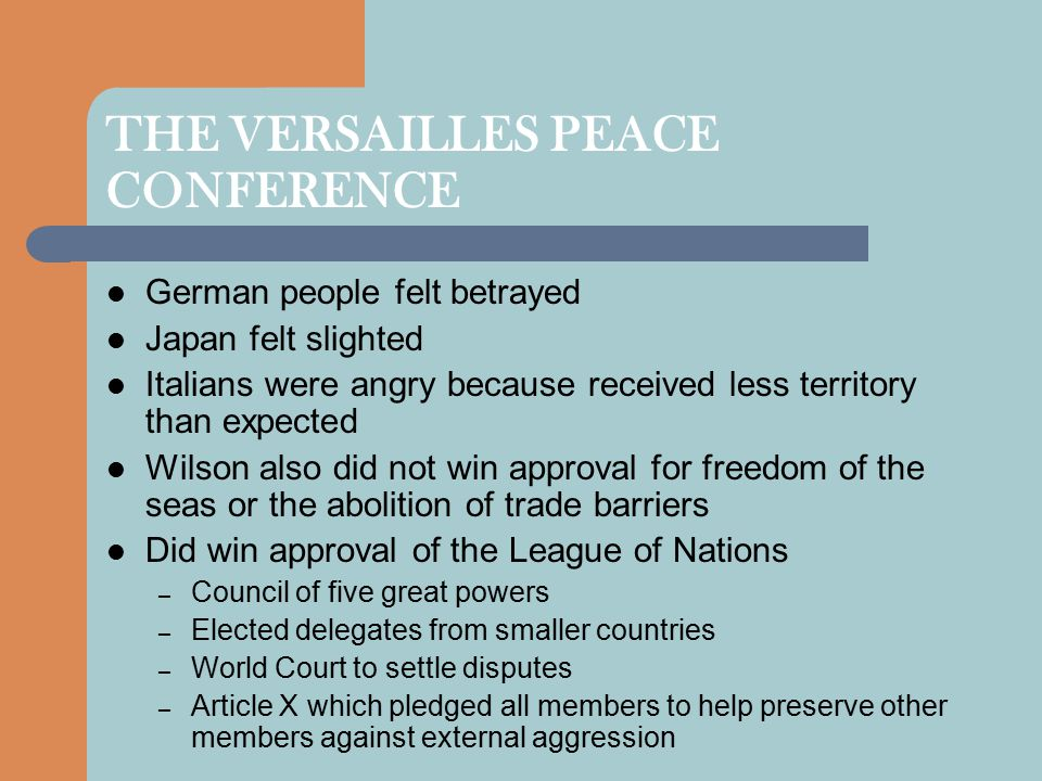 THE VERSAILLES PEACE CONFERENCE German people felt betrayed Japan felt slighted Italians were angry because received less territory than expected Wilson also did not win approval for freedom of the seas or the abolition of trade barriers Did win approval of the League of Nations – Council of five great powers – Elected delegates from smaller countries – World Court to settle disputes – Article X which pledged all members to help preserve other members against external aggression