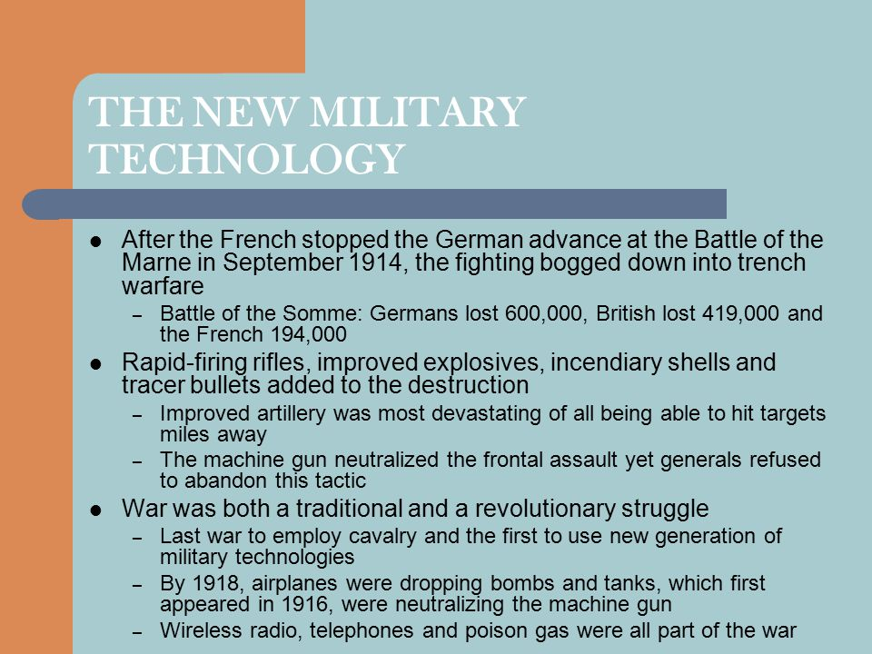 THE NEW MILITARY TECHNOLOGY After the French stopped the German advance at the Battle of the Marne in September 1914, the fighting bogged down into trench warfare – Battle of the Somme: Germans lost 600,000, British lost 419,000 and the French 194,000 Rapid-firing rifles, improved explosives, incendiary shells and tracer bullets added to the destruction – Improved artillery was most devastating of all being able to hit targets miles away – The machine gun neutralized the frontal assault yet generals refused to abandon this tactic War was both a traditional and a revolutionary struggle – Last war to employ cavalry and the first to use new generation of military technologies – By 1918, airplanes were dropping bombs and tanks, which first appeared in 1916, were neutralizing the machine gun – Wireless radio, telephones and poison gas were all part of the war