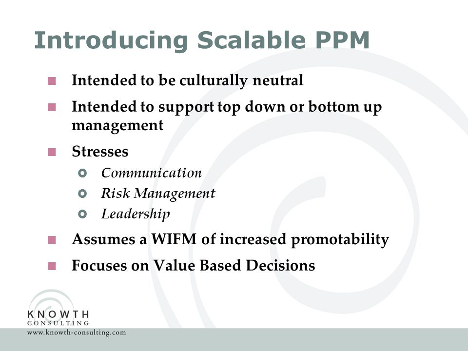 Introducing Scalable PPM  Intended to be culturally neutral  Intended to support top down or bottom up management  Stresses  Communication  Risk Management  Leadership  Assumes a WIFM of increased promotability  Focuses on Value Based Decisions