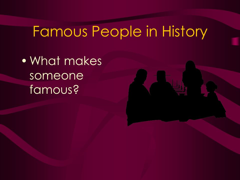 Famous People in History What makes someone famous