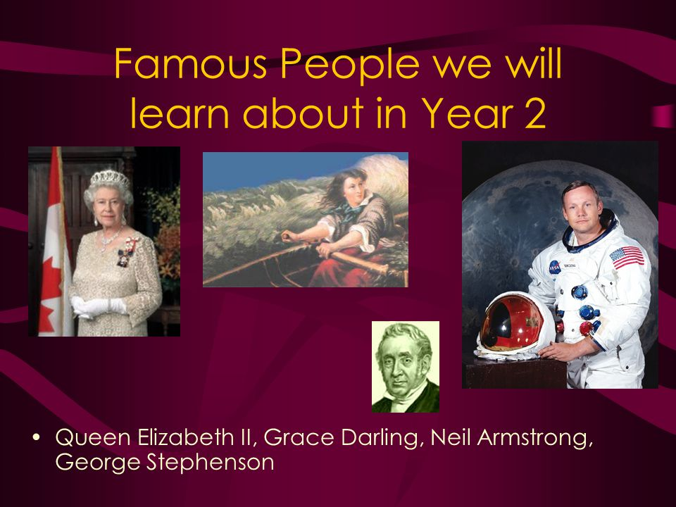 Famous People we will learn about in Year 2 Queen Elizabeth II, Grace Darling, Neil Armstrong, George Stephenson