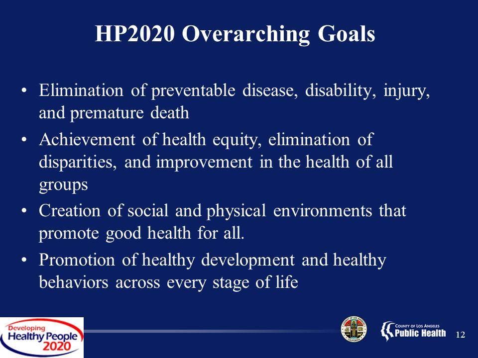 12 HP2020 Overarching Goals Elimination of preventable disease, disability, injury, and premature death Achievement of health equity, elimination of disparities, and improvement in the health of all groups Creation of social and physical environments that promote good health for all.