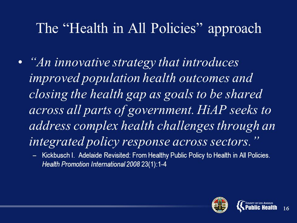 The Health in All Policies approach An innovative strategy that introduces improved population health outcomes and closing the health gap as goals to be shared across all parts of government.