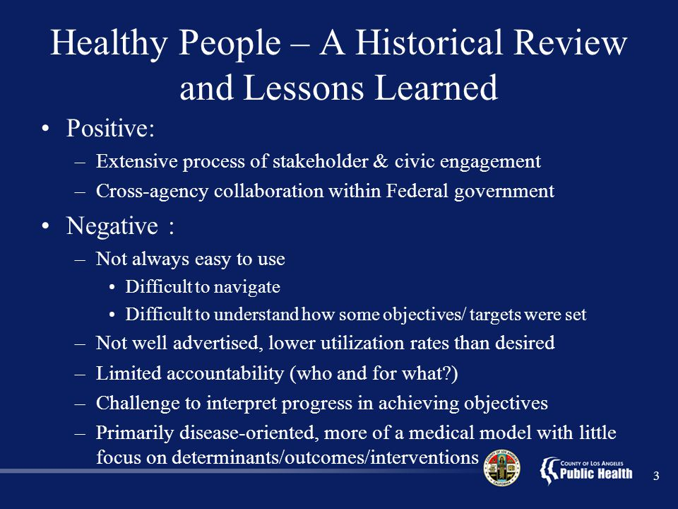 3 Healthy People – A Historical Review and Lessons Learned Positive: –Extensive process of stakeholder & civic engagement –Cross-agency collaboration within Federal government Negative : –Not always easy to use Difficult to navigate Difficult to understand how some objectives/ targets were set –Not well advertised, lower utilization rates than desired –Limited accountability (who and for what ) –Challenge to interpret progress in achieving objectives –Primarily disease-oriented, more of a medical model with little focus on determinants/outcomes/interventions