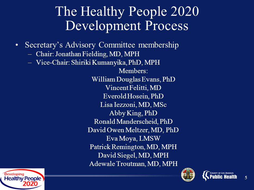 5 The Healthy People 2020 Development Process Secretary's Advisory Committee membership –Chair: Jonathan Fielding, MD, MPH –Vice-Chair: Shiriki Kumanyika, PhD, MPH Members: William Douglas Evans, PhD Vincent Felitti, MD Everold Hosein, PhD Lisa Iezzoni, MD, MSc Abby King, PhD Ronald Manderscheid, PhD David Owen Meltzer, MD, PhD Eva Moya, LMSW Patrick Remington, MD, MPH David Siegel, MD, MPH Adewale Troutman, MD, MPH