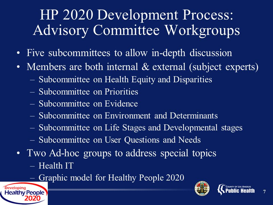 HP 2020 Development Process: Advisory Committee Workgroups Five subcommittees to allow in-depth discussion Members are both internal & external (subject experts) –Subcommittee on Health Equity and Disparities –Subcommittee on Priorities –Subcommittee on Evidence –Subcommittee on Environment and Determinants –Subcommittee on Life Stages and Developmental stages –Subcommittee on User Questions and Needs Two Ad-hoc groups to address special topics –Health IT –Graphic model for Healthy People 2020 7