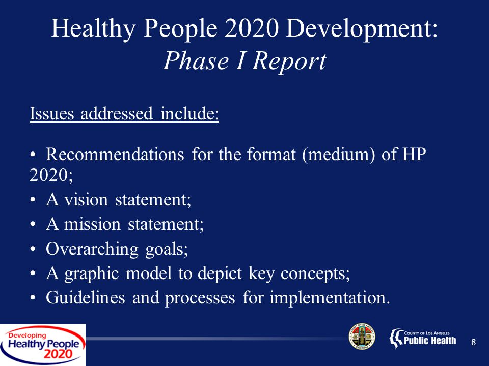 Healthy People 2020 Development: Phase I Report Issues addressed include: Recommendations for the format (medium) of HP 2020; A vision statement; A mission statement; Overarching goals; A graphic model to depict key concepts; Guidelines and processes for implementation.