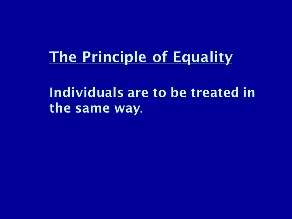 The Principle of Equality Individuals are to be treated in the same way.