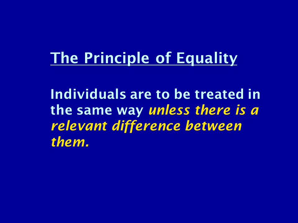 The Principle of Equality Individuals are to be treated in the same way unless there is a relevant difference between them.