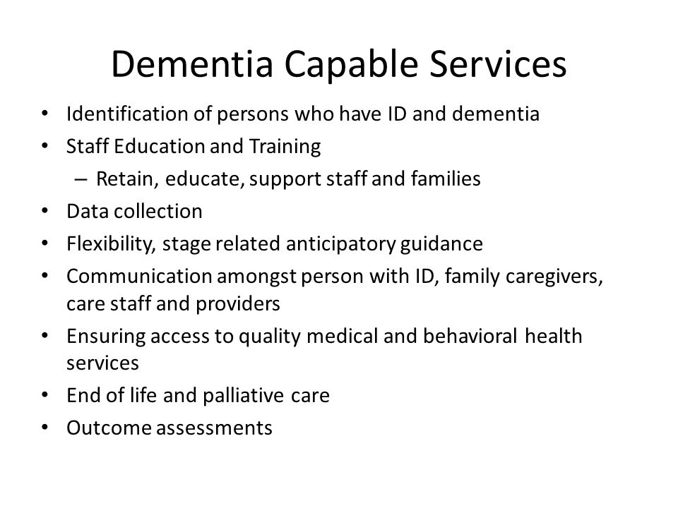 Dementia Capable Services Identification of persons who have ID and dementia Staff Education and Training – Retain, educate, support staff and families Data collection Flexibility, stage related anticipatory guidance Communication amongst person with ID, family caregivers, care staff and providers Ensuring access to quality medical and behavioral health services End of life and palliative care Outcome assessments