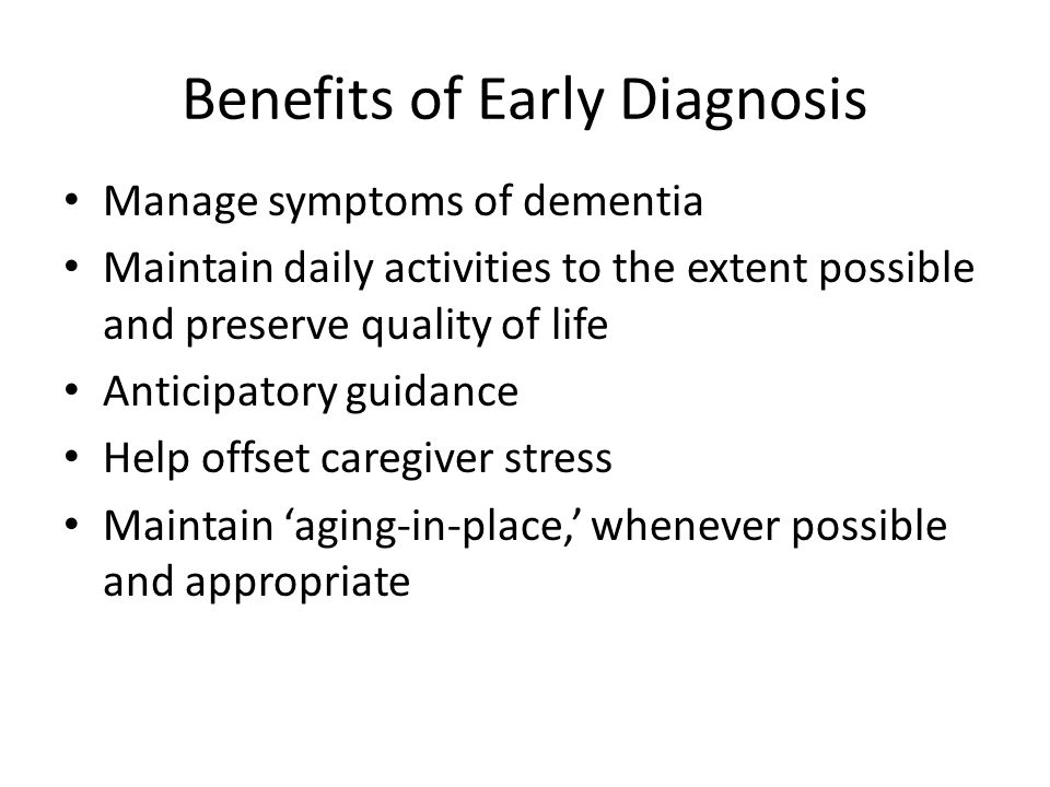 Benefits of Early Diagnosis Manage symptoms of dementia Maintain daily activities to the extent possible and preserve quality of life Anticipatory guidance Help offset caregiver stress Maintain 'aging-in-place,' whenever possible and appropriate