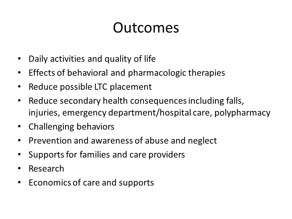 Outcomes Daily activities and quality of life Effects of behavioral and pharmacologic therapies Reduce possible LTC placement Reduce secondary health consequences including falls, injuries, emergency department/hospital care, polypharmacy Challenging behaviors Prevention and awareness of abuse and neglect Supports for families and care providers Research Economics of care and supports