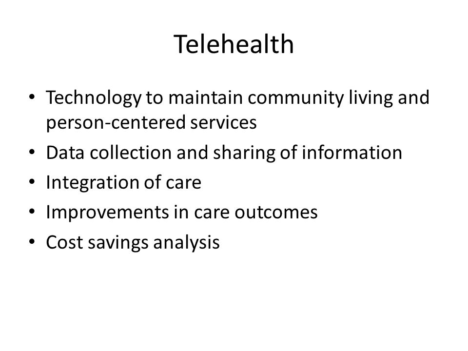 Telehealth Technology to maintain community living and person-centered services Data collection and sharing of information Integration of care Improvements in care outcomes Cost savings analysis