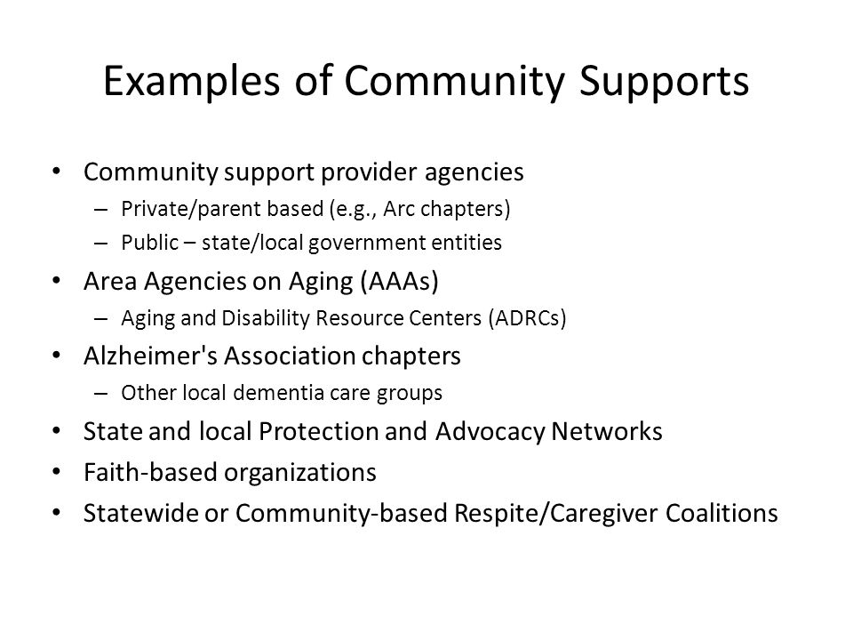 Examples of Community Supports Community support provider agencies – Private/parent based (e.g., Arc chapters) – Public – state/local government entities Area Agencies on Aging (AAAs) – Aging and Disability Resource Centers (ADRCs) Alzheimer s Association chapters – Other local dementia care groups State and local Protection and Advocacy Networks Faith-based organizations Statewide or Community-based Respite/Caregiver Coalitions