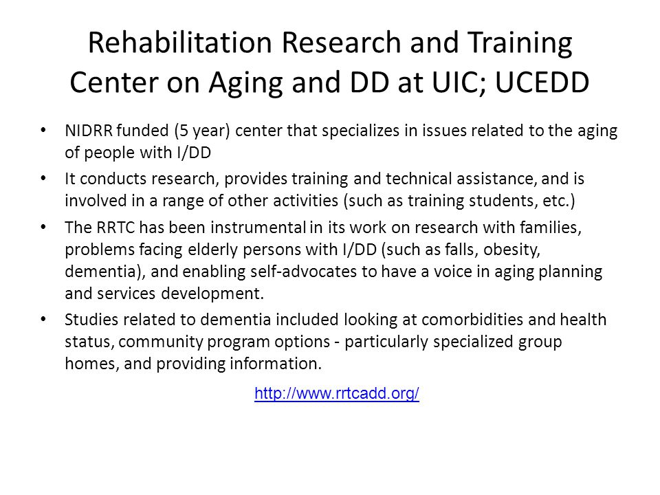 Rehabilitation Research and Training Center on Aging and DD at UIC; UCEDD NIDRR funded (5 year) center that specializes in issues related to the aging of people with I/DD It conducts research, provides training and technical assistance, and is involved in a range of other activities (such as training students, etc.) The RRTC has been instrumental in its work on research with families, problems facing elderly persons with I/DD (such as falls, obesity, dementia), and enabling self-advocates to have a voice in aging planning and services development.