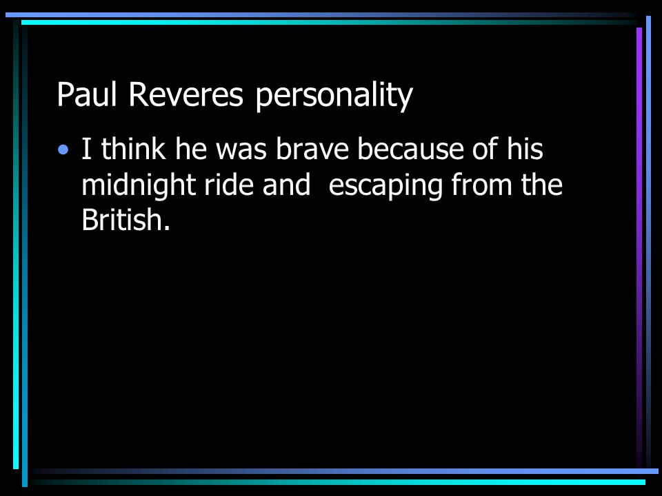 Paul Reveres impact His impact on people today is how brave he was for going on his midnight ride and escaping from the British.