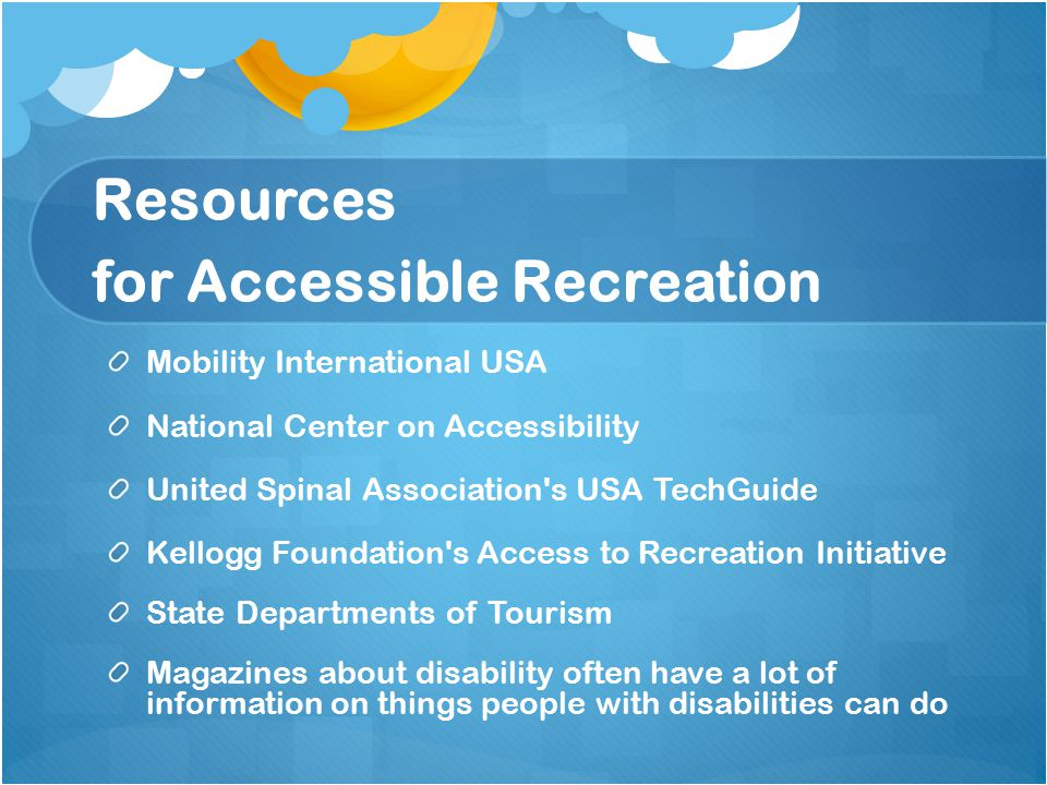 Resources for Accessible Recreation Mobility International USA National Center on Accessibility United Spinal Association s USA TechGuide Kellogg Foundation s Access to Recreation Initiative State Departments of Tourism Magazines about disability often have a lot of information on things people with disabilities can do
