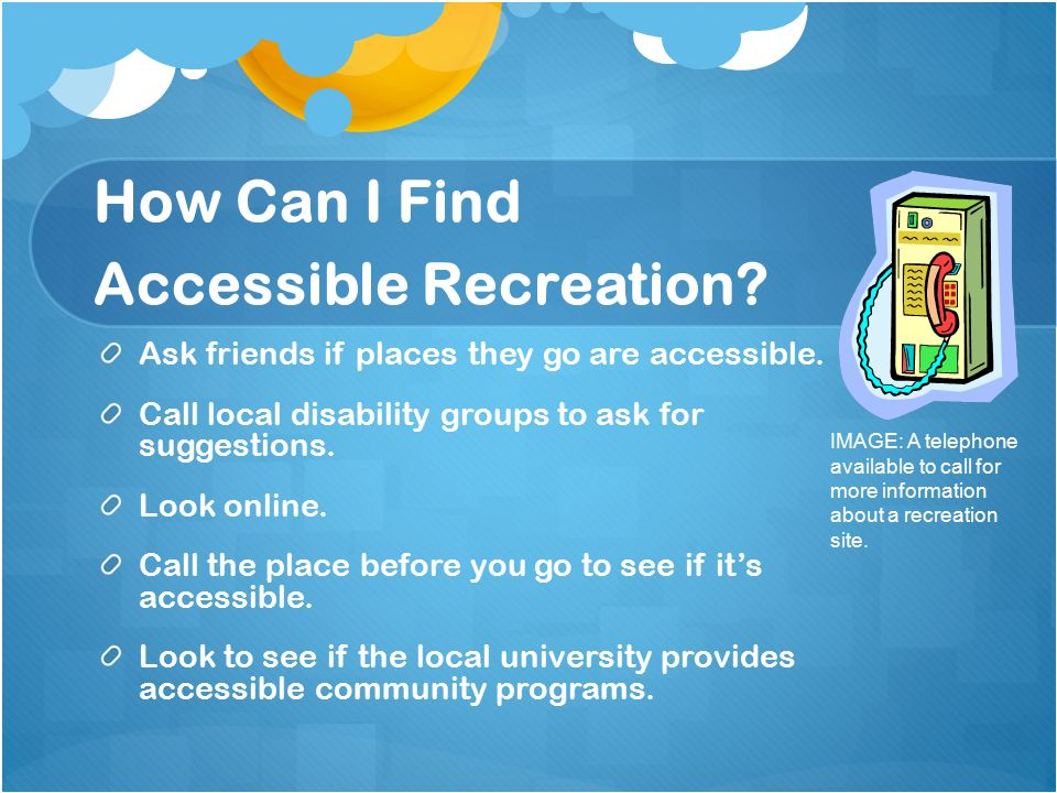How Can I Find Accessible Recreation. Ask friends if places they go are accessible.