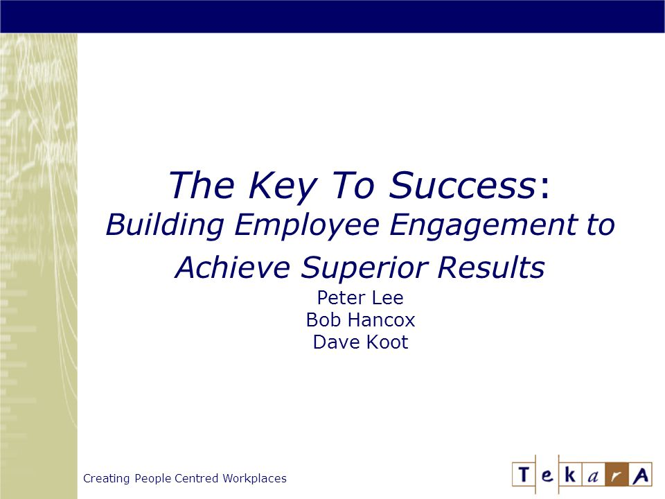 Creating People Centred Workplaces The Key To Success: Building Employee Engagement to Achieve Superior Results Peter Lee Bob Hancox Dave Koot