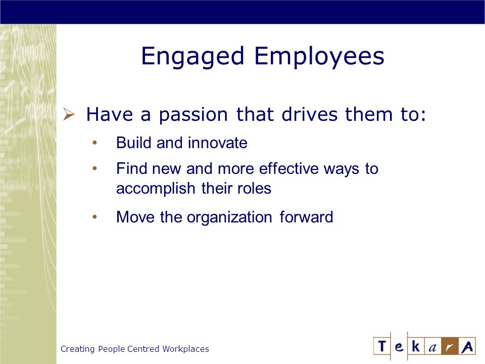 Creating People Centred Workplaces Engaged Employees  Have a passion that drives them to: Build and innovate Find new and more effective ways to accomplish their roles Move the organization forward