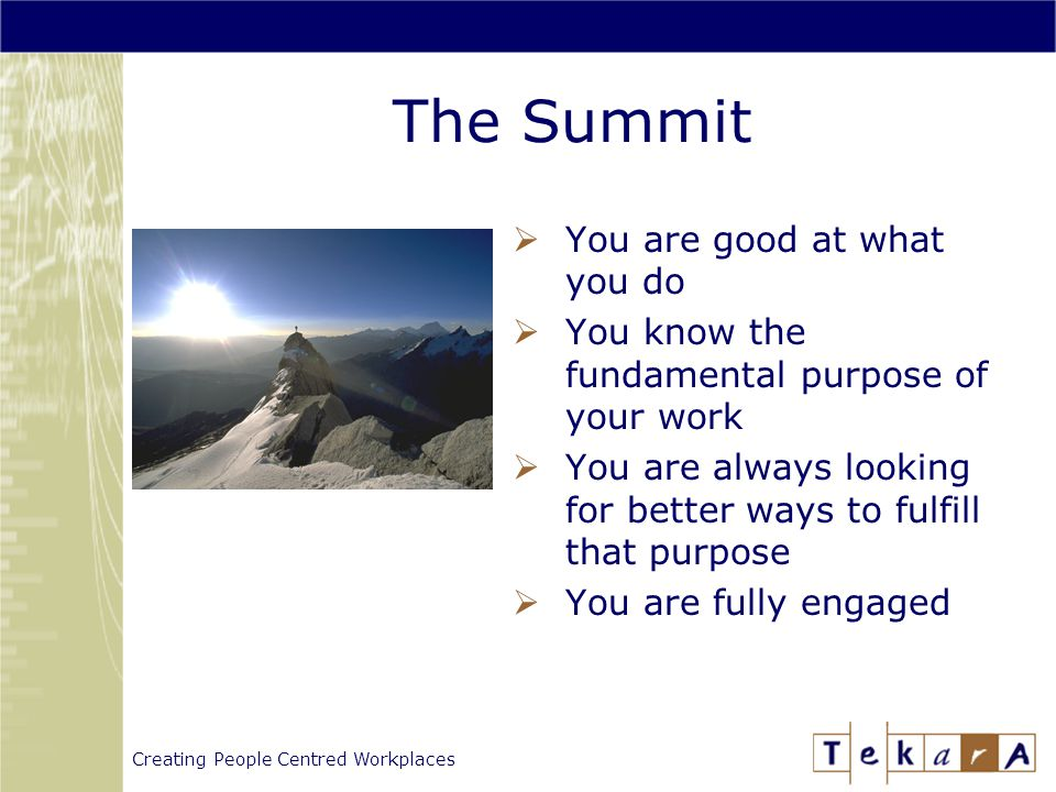 Creating People Centred Workplaces The Summit  You are good at what you do  You know the fundamental purpose of your work  You are always looking for better ways to fulfill that purpose  You are fully engaged