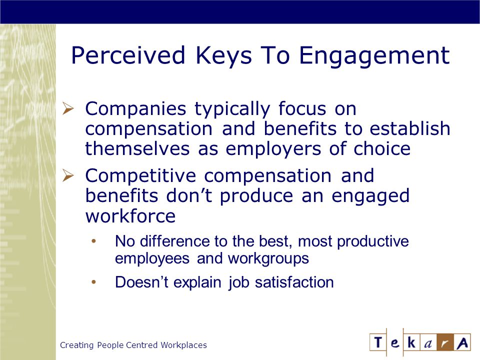 Creating People Centred Workplaces Perceived Keys To Engagement  Companies typically focus on compensation and benefits to establish themselves as employers of choice  Competitive compensation and benefits don't produce an engaged workforce No difference to the best, most productive employees and workgroups Doesn't explain job satisfaction