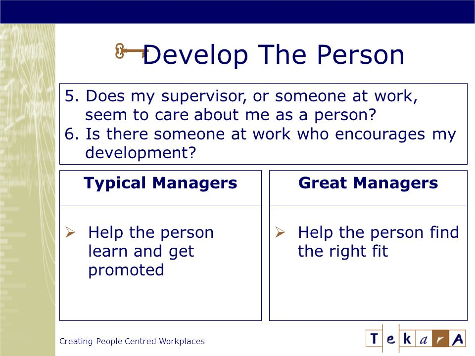 Creating People Centred Workplaces  Develop The Person Typical Managers  Help the person learn and get promoted Great Managers  Help the person find the right fit 5.