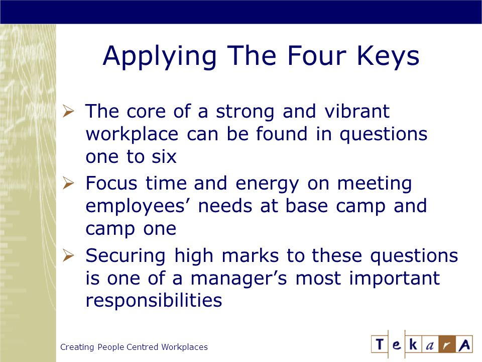 Creating People Centred Workplaces Applying The Four Keys  The core of a strong and vibrant workplace can be found in questions one to six  Focus time and energy on meeting employees' needs at base camp and camp one  Securing high marks to these questions is one of a manager's most important responsibilities