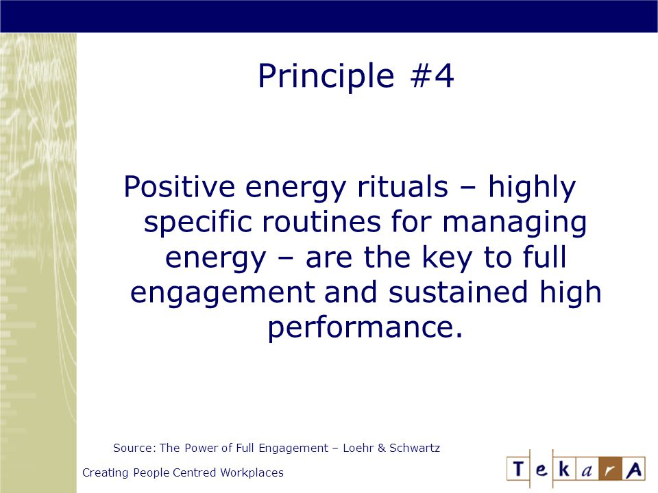 Creating People Centred Workplaces Principle #4 Source: The Power of Full Engagement – Loehr & Schwartz Positive energy rituals – highly specific routines for managing energy – are the key to full engagement and sustained high performance.