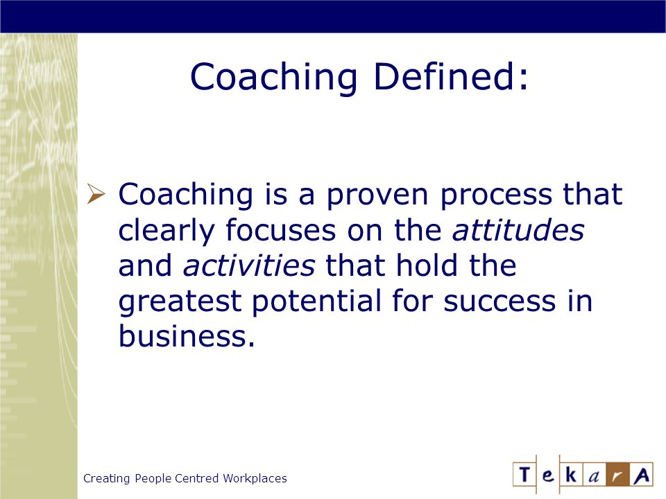 Creating People Centred Workplaces Coaching Defined:  Coaching is a proven process that clearly focuses on the attitudes and activities that hold the greatest potential for success in business.