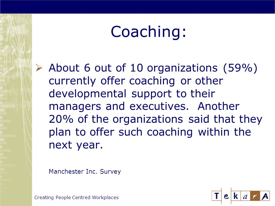 Creating People Centred Workplaces Coaching:  About 6 out of 10 organizations (59%) currently offer coaching or other developmental support to their managers and executives.