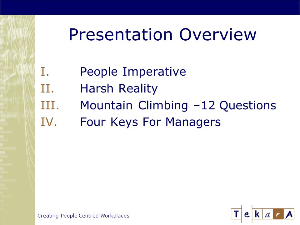 Creating People Centred Workplaces Presentation Overview I.People Imperative II.Harsh Reality III.Mountain Climbing –12 Questions IV.Four Keys For Managers