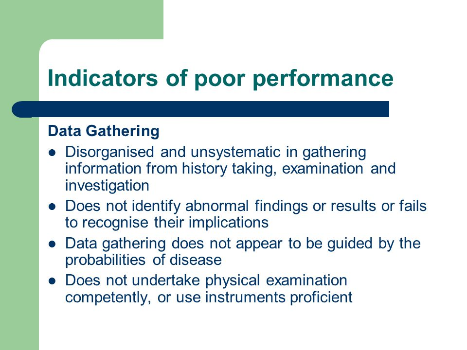Indicators of poor performance Data Gathering Disorganised and unsystematic in gathering information from history taking, examination and investigation Does not identify abnormal findings or results or fails to recognise their implications Data gathering does not appear to be guided by the probabilities of disease Does not undertake physical examination competently, or use instruments proficient
