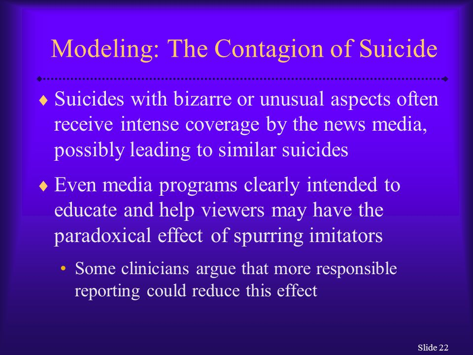 Slide 22 Modeling: The Contagion of Suicide  Suicides with bizarre or unusual aspects often receive intense coverage by the news media, possibly leading to similar suicides  Even media programs clearly intended to educate and help viewers may have the paradoxical effect of spurring imitators Some clinicians argue that more responsible reporting could reduce this effect