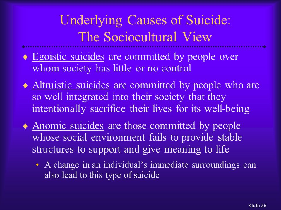 Slide 26 Underlying Causes of Suicide: The Sociocultural View  Egoistic suicides are committed by people over whom society has little or no control  Altruistic suicides are committed by people who are so well integrated into their society that they intentionally sacrifice their lives for its well-being  Anomic suicides are those committed by people whose social environment fails to provide stable structures to support and give meaning to life A change in an individual's immediate surroundings can also lead to this type of suicide