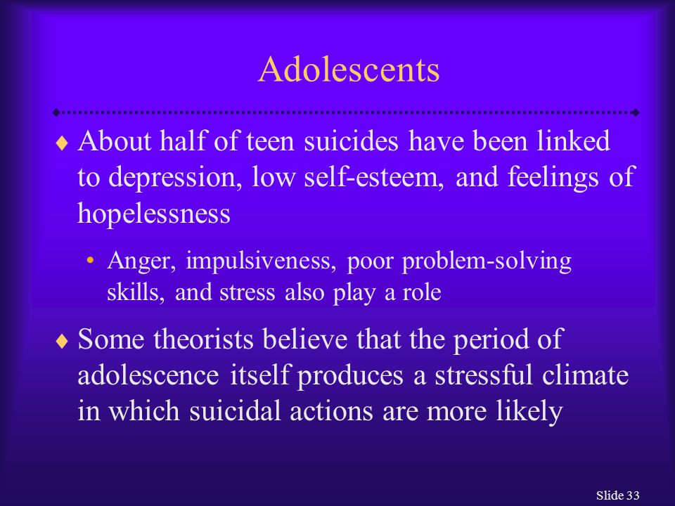 Slide 33 Adolescents  About half of teen suicides have been linked to depression, low self-esteem, and feelings of hopelessness Anger, impulsiveness, poor problem-solving skills, and stress also play a role  Some theorists believe that the period of adolescence itself produces a stressful climate in which suicidal actions are more likely