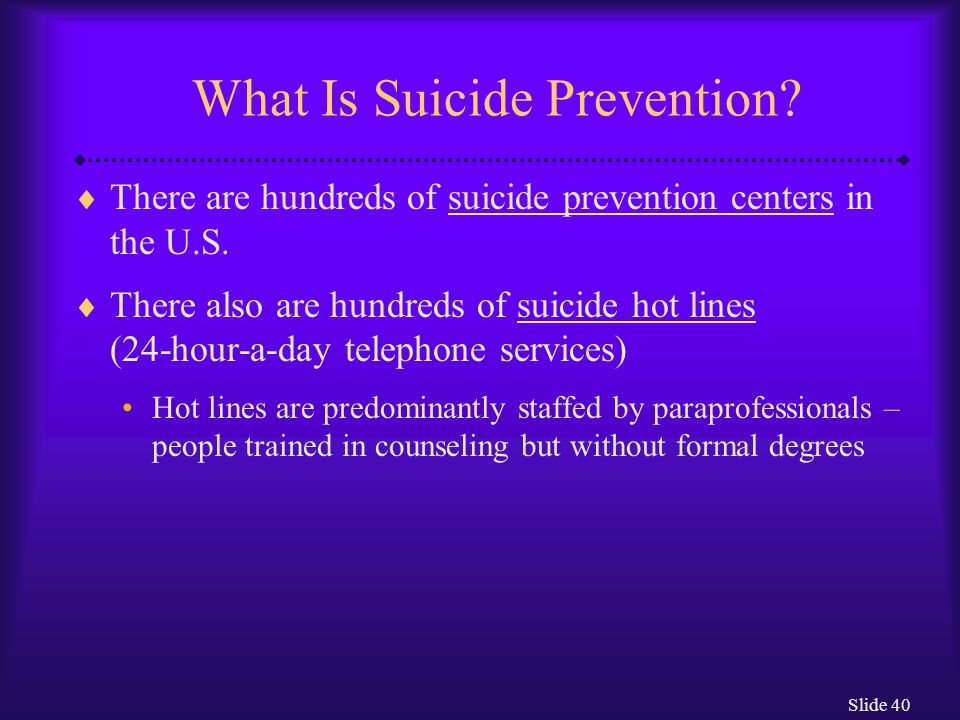 Slide 40 What Is Suicide Prevention.  There are hundreds of suicide prevention centers in the U.S.