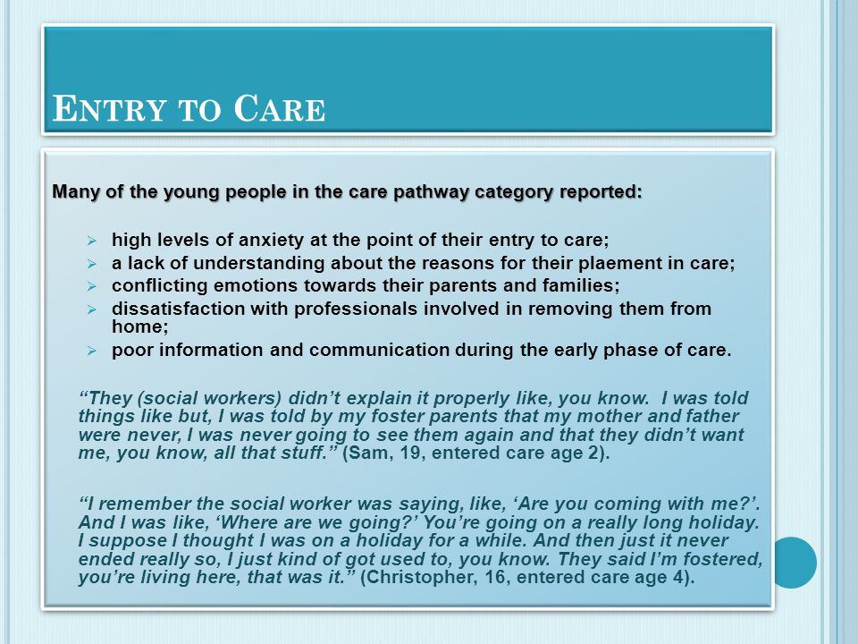 E NTRY TO C ARE Many of the young people in the care pathway category reported:  high levels of anxiety at the point of their entry to care;  a lack of understanding about the reasons for their plaement in care;  conflicting emotions towards their parents and families;  dissatisfaction with professionals involved in removing them from home;  poor information and communication during the early phase of care.