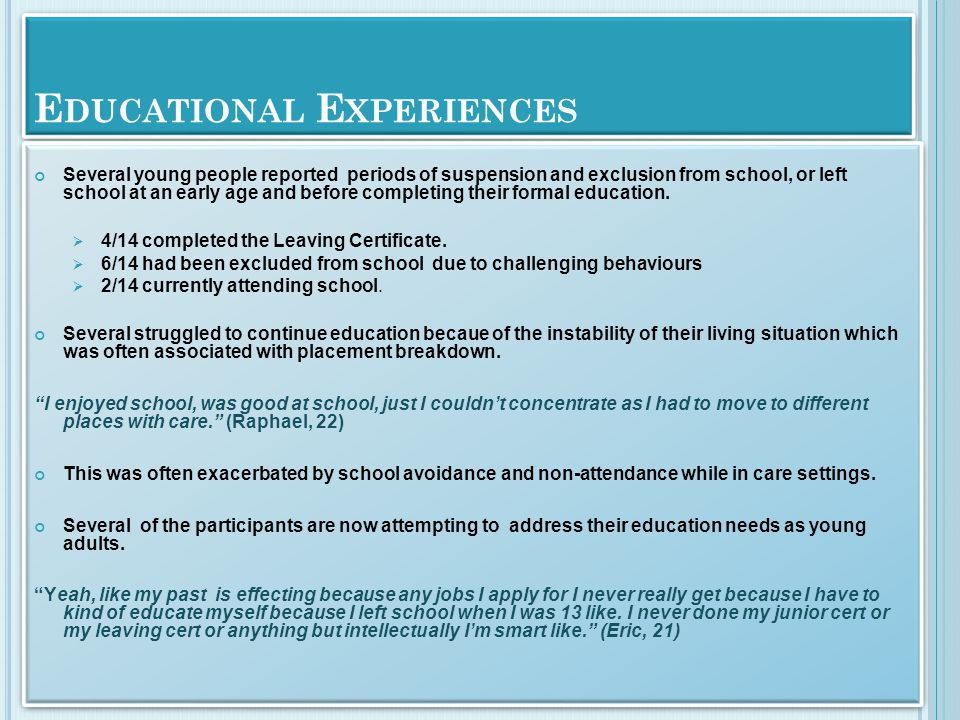 E DUCATIONAL E XPERIENCES Several young people reported periods of suspension and exclusion from school, or left school at an early age and before completing their formal education.
