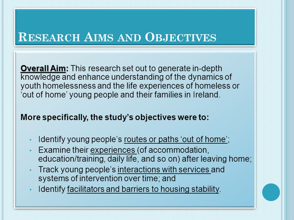 R ESEARCH A IMS AND O BJECTIVES Overall Aim: Overall Aim: This research set out to generate in-depth knowledge and enhance understanding of the dynamics of youth homelessness and the life experiences of homeless or 'out of home' young people and their families in Ireland.