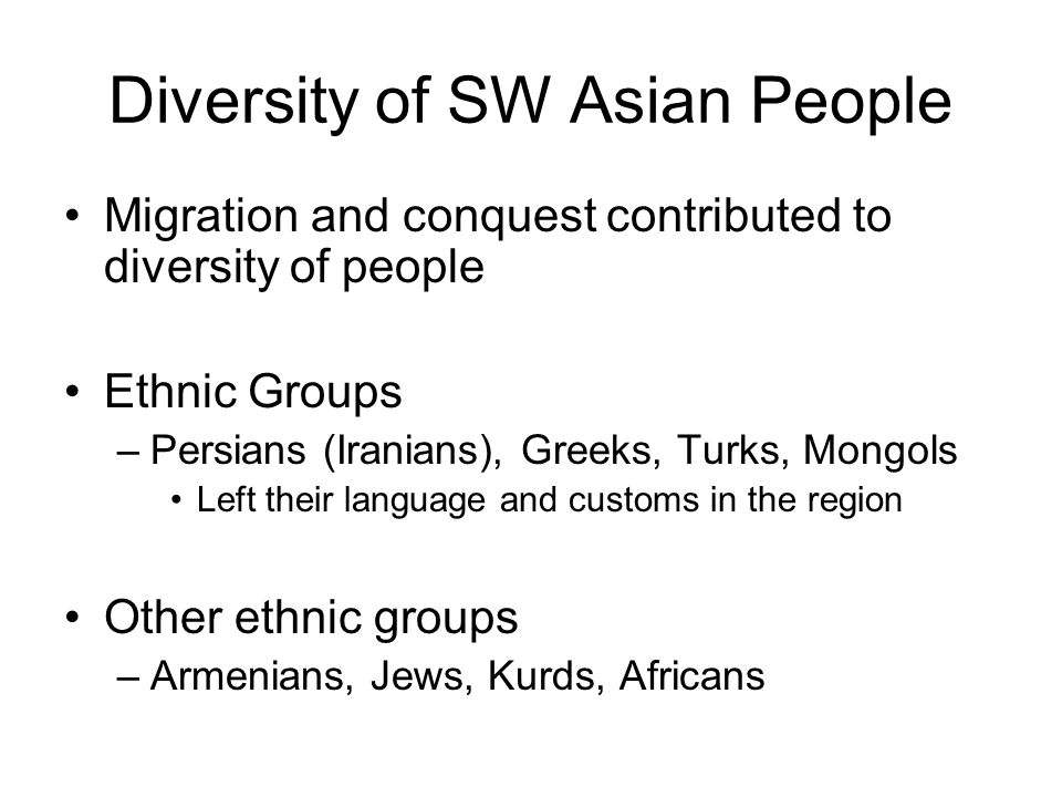 ... SW Asian People Migration and conquest contributed to diversity of  people Ethnic Groups –Persians (Iranians), Greeks, Turks, Mongols Left  their language ...